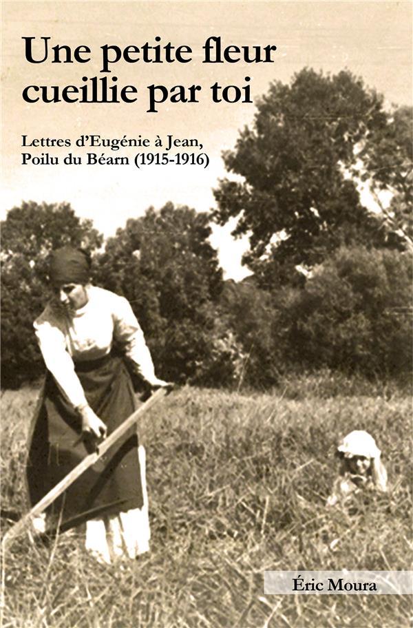 UNE PETITE FLEUR CUEILLIE PAR TOI - LETTRES D'EUGENIE A JEAN, POILU DU BEARN (1915-1916)