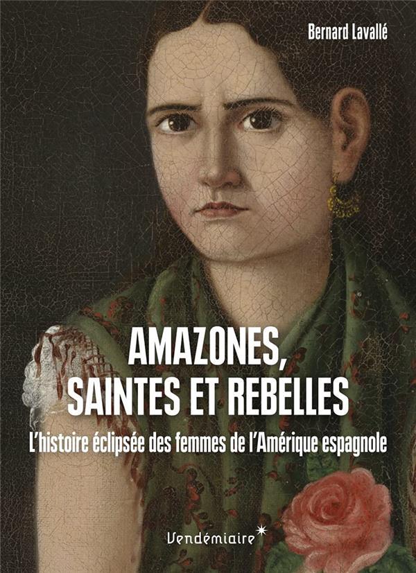 AMAZONES, SAINTES ET REBELLES - L HISTOIRE ECLIPSEE DES FEMM