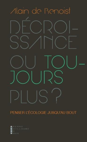 DECROISSANCE OU TOUJOURS PLUS - PENSER L'ECOLOGIE JUSQU'AU BOUT