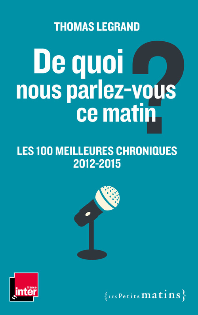 DE QUOI NOUS PARLEZ-VOUS CE MATIN ? LES 100 MEILLEURES CHRONIQUES 2012-2015