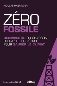 ZERO FOSSILE. DESINVESTIR DU CHARBON, DU GAZ ET DU PETROLE POUR SAUVER LE CLIMAT