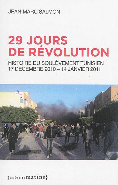 29 JOURS DE REVOLUTION - HISTOIRE DU SOULEVEMENT TUNISIEN, 17 SEPTEMBRE 2010 - 14 JANVIER 2011