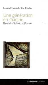 UNE GENERATION EN MARCHE - MAURICE BLONDEL, PIERRE TEILHARD DE CHARDIN, EMMANUEL MOUNIER