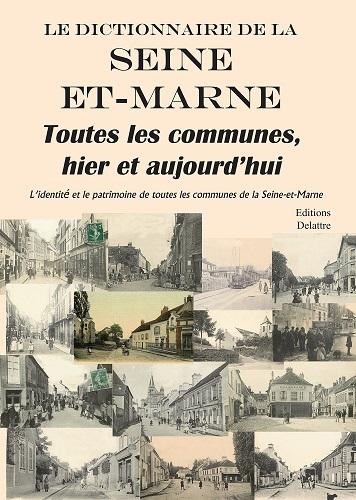 LE DICTIONNAIRE DE LA SEINE ET MARNE - TOUTES LES COMMUNES, HIER ET AUJOURD'HUI