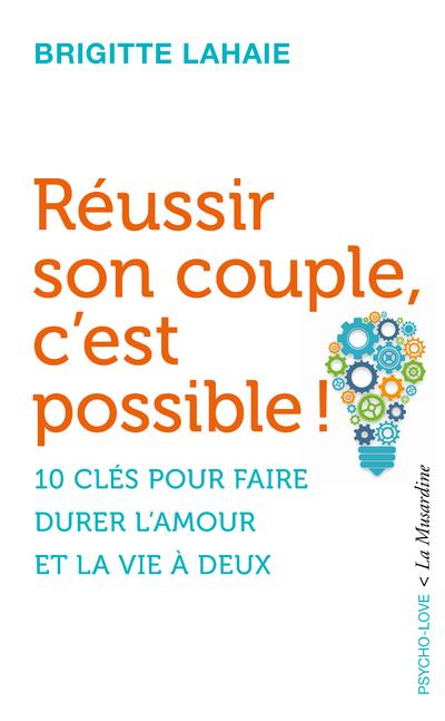 REUSSIR SON COUPLE, C'EST POSSIBLE ! - 10 CLES POUR FAIRE DURER L'AMOUR ET LA VIE A DEUX