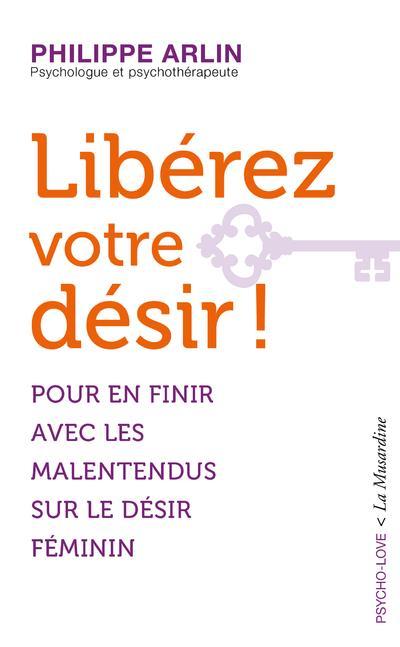 LIBEREZ VOTRE DESIR ! - POUR EN FINIR AVEC LES MALENTENDUS SUR LE DESIR FEMININ