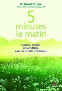 5 MINUTES LE MATIN : EXERCICES SIMPLES DE MEDITATION POUR LES STRESSES, TRES PRESSES
