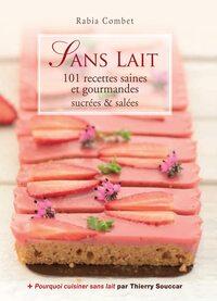 SANS LAIT - 101 RECETTES SAINES ET GOURMANDES SUCREES & SALEES