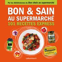 BON ET SAIN AU SUPERMARCHE - 101 RECETTES EXPRESS - FAITES LE BON CHOIX AU SUPERMARCHE