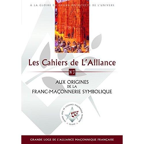 LES CAHIERS DE L ALLIANCE 3 / AUX ORIGINES D ELA FRANC-MACONNERIE SYMBOLIQUE