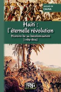 HAITI L'ETERNELLE REVOLUTION, HISTOIRE DE SA DECOLONISATION (1789-1804)