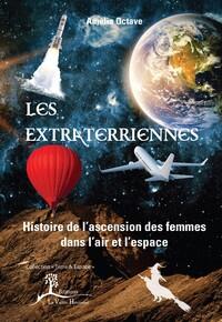 LES EXTRATERRIENNES - HISTOIRE DE L'ASCENSION DES FEMMES DANS L'AIR ET L'ESPACE