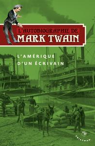 AUTOBIOGRAPHIE DE MARK TWAIN - L'AMERIQUE D'UN ECRIVAIN (L')