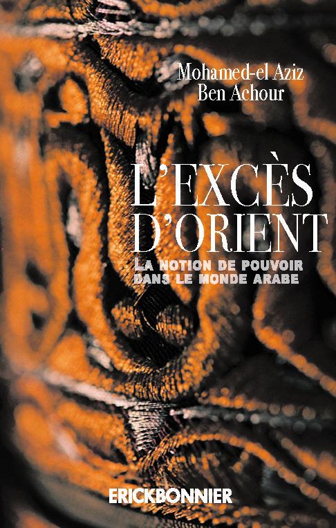 L'EXCES D'ORIENT - LA NOTION DE POUVOIR DANS LE MONDE ARABE