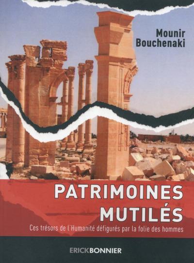 PATRIMOINES MUTILES - CES TRESORS DE L'HUMANITE DEFIGURES PAR LA FOLIE DES HOMMES