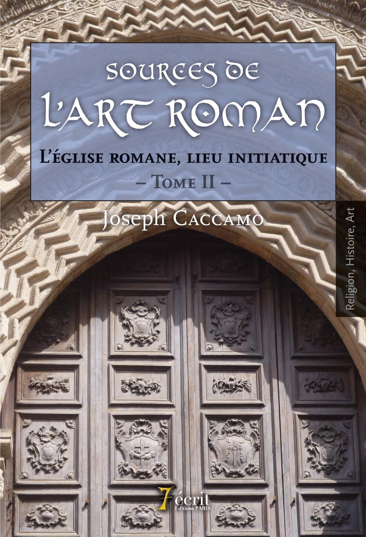 SOURCES DE L ART ROMAN : L EGLISE ROMANE, LIEU INITIATIQUE. TOME II