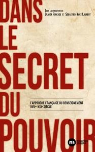 DANS LE SECRET DU POUVOIR - L'APPROCHE FRANCAISE DU RENSEIGNEMENT XVIIE XXIE SIECLE