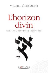 L'HORIZON DIVIN - FAUT-IL VRAIMENT ETRE DE SON TEMPS ?