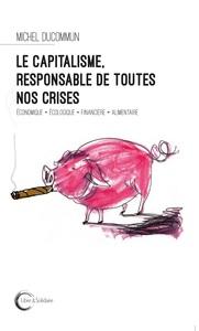 CAPITALISME, RESPONSABLE DE TOUTES NOS CRISES (LE)