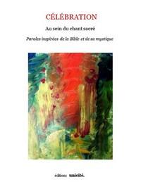 CELEBRATION AU SEIN DU CHANT SACRE PAROLES INSPIREES DE LA BIBLE ET DE SA MYSTIQUE