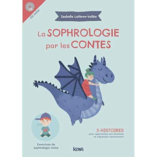 LA SOPHROLOGIE PAR LES CONTES - 5 HISTOIRES POUR APPRIVOISER SES EMOTIONS ET S'EPANOUIR SEREINEMENT