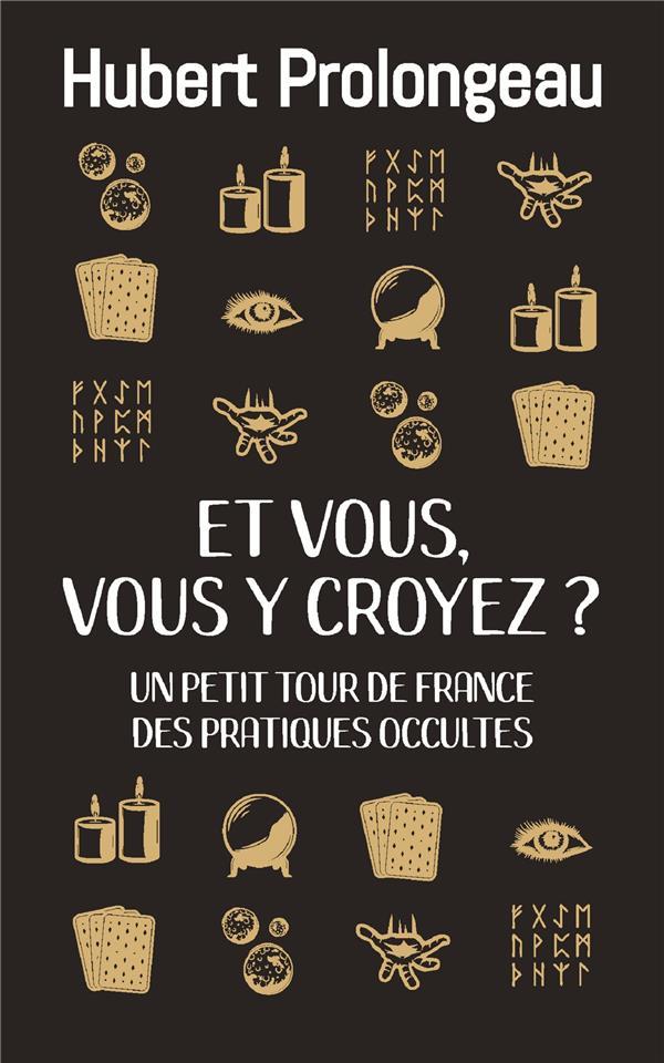 ET VOUS VOUS Y CROYEZ ? - PETIT TOUR DE FRANCE DES PRATIQUES OCCULTES