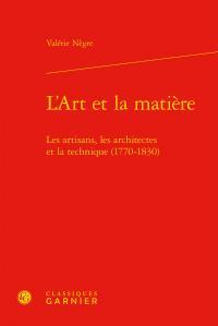 L'ART ET LA MATIERE - LES ARTISANS, LES ARCHITECTES ET LA TECHNIQUE (1770-1830)