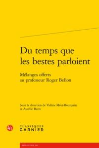 DU TEMPS QUE LES BESTES PARLOIENT - MELANGES OFFERTS AU PROFESSEUR ROGER BELLON