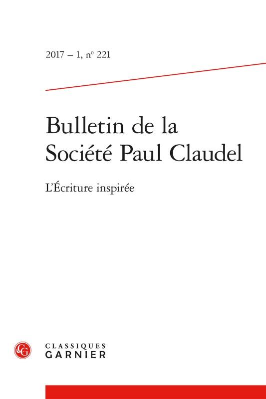 BULLETIN DE LA SOCIETE PAUL CLAUDEL. 2017 - 1, N  221 - L'ECRITURE INSPIREE