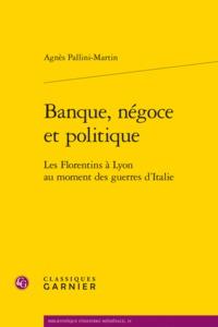BANQUE, NEGOCE ET POLITIQUE - LES FLORENTINS A LYON AU MOMENT DES GUERRES D'ITAL