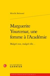 MARGUERITE YOURCENAR, UNE FEMME A L'ACADEMIE - MALGRE EUX, MALGRE ELLE...