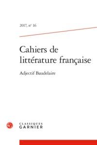 CAHIERS DE LITTERATURE FRANCAISE 2017, N  16 - ADJECTIF BAUDELAIRE