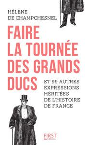 FAIRE LA TOURNEE DES GRANDS-DUCS ET 99 AUTRES EXPRESSIONS HERITEES DE L'HISTOIRE DE FRANCE