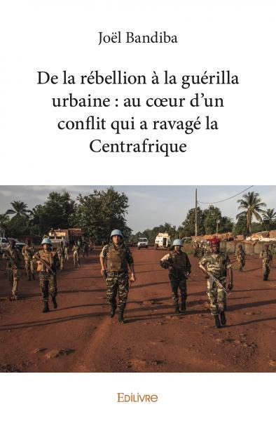 DE LA REBELLION A LA GUERILLA URBAINE  AU COEUR DUN CONFLIT QUI A RAVAGE LA CENTRAFRIQUE