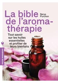 LA BIBLE DE L'AROMATHERAPIE - TOUT SAVOIR SUR LES HUILES ESSENTIELLES ET PROFITER DE LEURS BIENFAITS