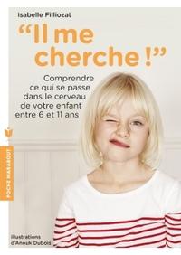 IL ME CHERCHE ! - COMPRENDRE CE QUI SE PASSE DANS SON CERVEAU ENTRE 6 ET 11 ANS