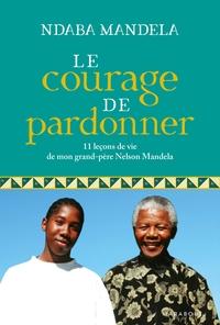 LE COURAGE DE PARDONNER - 11 LECONS DE VIE DE MON GRAND-PERE, NELSON MANDELA