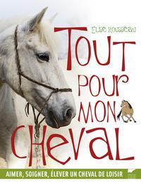TOUT POUR MON CHEVAL. AIMER, SOIGNER, ELEVER UN CHEVAL DE LOISIR