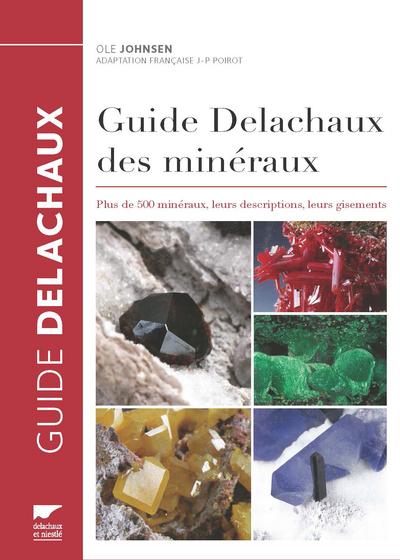 GUIDE DELACHAUX DES MINERAUX. PLUS DE 500 MINERAUX, LEURS DESCRIPTIONS, LEURS GISEMENTS