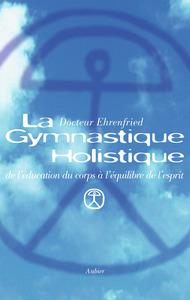 LA GYMNASTIQUE HOLISTIQUE - DE L'EDUCATION DU CORPS A L'EQUILIBRE DE L'ESPRIT