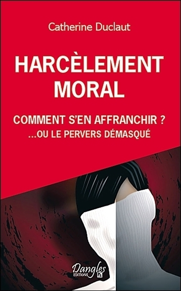 HARCELEMENT MORAL - COMMENT S'EN AFFRANCHIR ?... OU LE PERVERS DEMASQUE