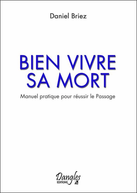 BIEN VIVRE SA MORT - MANUEL PRATIQUE POUR REUSSIR LE PASSAGE