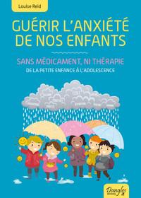 GUERIR L'ANXIETE DE NOS ENFANTS - SANS MEDICAMENT, NI THERAPIE - DE LA PETITE ENFANCE A L'ADOLESCENC