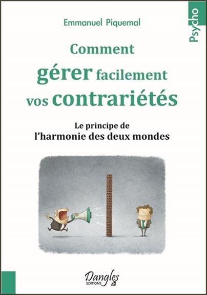 COMMENT GERER FACILEMENT VOS CONTRARIETES - LE PRINCIPE DE L'HARMONIE DES DEUX MONDES