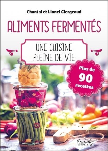 ALIMENTS FERMENTES - UNE CUISINE PLEINE DE VIE - PLUS DE 90 RECETTES
