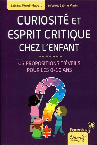 CURIOSITE ET ESPRIT CRITIQUE CHEZ L'ENFANT - 45 PROPOSITIONS D'EVEILS POUR LES 0-10 ANS