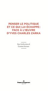 PENSER LE POLITIQUE ET CE QUI LUI ECHAPPE : FACE A L'OEUVRE D'YVES CHARLES ZARKA