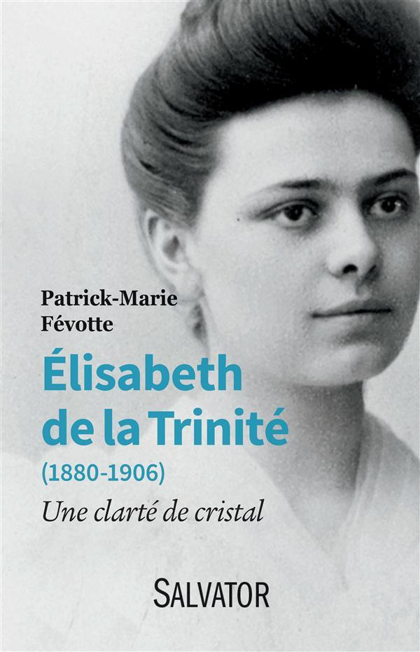 ELISABETH DE LA TRINITE (1880-1906). UNE CLARTE DE CRISTAL