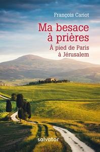 MA BESACE A PRIERES: A PIED DE PARIS A JERUSALEM