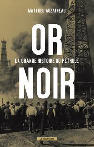 OR NOIR. LA GRANDE HISTOIRE DU PETROLE